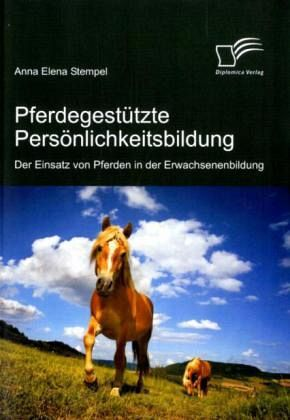 Pferdegestützte Persönlichkeitsbildung: Der Einsatz von Pferden in der Erwachsenenbildung - Stempel, Anna E.