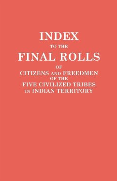 Index to the Final Rolls of Citizens and Freedmen of the Five Civilized Tribes in Indian Territory. Prepared by the [Dawes] Commission and Commissioner to the Five Civilized Tribes and Approved by the Secretary of the Interior on or Prior to March 4, 1907