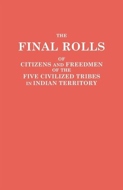 The Final Rolls of Citizens and Freedmen of the Five Civilized Tribes in Indian Territory. Prepared by the [Dawes] Commission and Commissioner to the Five Civilized Tribes and Approved by the Secretary of the Interior on or Prior to March 4, 1907