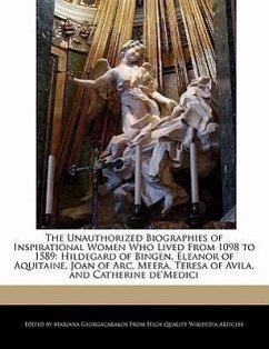 The Unauthorized Biographies of Inspirational Women Who Lived from 1098 to 1589: Hildegard of Bingen, Eleanor of Aquitaine, Joan of Arc, Meera, Teresa - Georgacarakos, Mariana