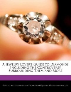 A Jewelry Lover's Guide to Diamonds Including the Controversy Surrounding Them and More - Allen, Stefanie