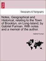 Notes, Geographical and Historical, relating to the Town of Brooklyn, on Long-Island, by Gabriel Furman. With notes and a memoir of the author.