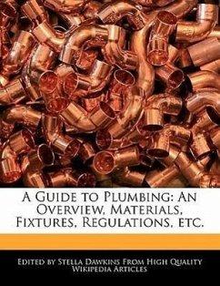 A Guide to Plumbing: An Overview, Materials, Fixtures, Regulations, Etc. - Dawkins, Stella