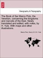The Book of Ser Marco Polo, the Venetian, concerning the kingdoms and marvels of the East. Newly translated and edited, with notes, by H. Yule. With maps and other illustrations.