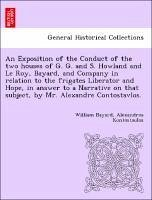 An Exposition of the Conduct of the two houses of G. G. and S. Howland and Le Roy, Bayard, and Company in relation to the frigates Liberator and Hope, in answer to a Narrative on that subject, by Mr. Alexandre Contostavlos. - Bayard, William Kontostaulos, Alexandros