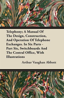 Telephony A Manual Of The Design, Construction, And Operation Of Telephone Exchanges. In Six Parts - Part Six, Switchboards And The Central Office, With Illustrations - Abbott, Arthur Vaughan