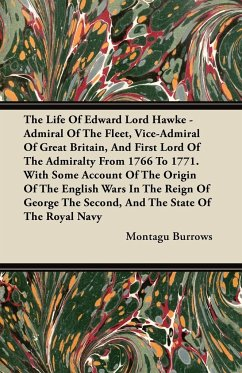 The Life of Edward Lord Hawke - Admiral of the Fleet, Vice-Admiral of Great Britain, and First Lord of the Admiralty from 1766 to 1771. with Some Acco