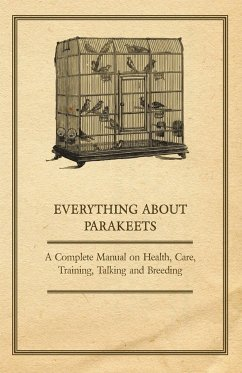 Everything about Parakeets - A Complete Manual on Health, Care, Training, Talking and Breeding - Anon
