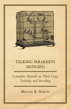 Talking Parakeets (Budgies) - Complete Manual on Their Care, Training and Breeding - North, Milton R.