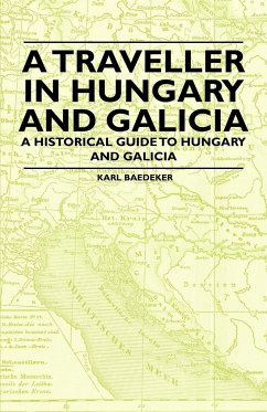 A Traveller in Hungary and Galicia - A Historical Guide to Hungary and Galicia - Baedeker, Karl