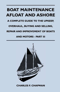 Boat Maintenance Afloat and Ashore - A Complete Guide to the Upkeep, Overhaul, Buying and Selling, Repair and Improvement of Boats and Motors - Part III - Chapman, Charles F.