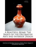 A Beautiful Home: The Basics of the Decorative Arts and Interior Design