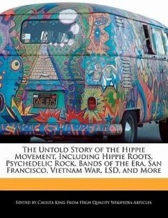 The Untold Story of the Hippie Movement, Including Hippie Roots, Psychedelic Rock, Bands of the Era, San Francisco, Vietnam War, LSD, and More - King, Calista