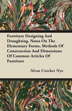 Furniture Designing and Draughting - Notes on the Elementary Forms, Methods of Construction and Dimensions of Common Articles of Furniture - Nye, Alvan Crocker