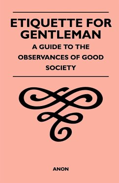 Etiquette for Gentleman - A Guide to the Observances of Good Society - Anon