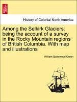 Among The Selkirk Glaciers: Being The Account Of A Survey In The Rocky Mountain Regions Of British Columbia. With Map And Illus