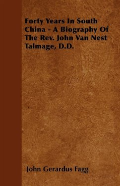 Forty Years In South China - A Biography Of The Rev. John Van Nest Talmage, D.D. - Fagg, John Gerardus