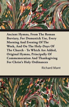 Ancient Hymns, from the Roman Breviary, for Domestick Use, Every Morning and Evening of the Week, and on the Holy-Days of the Church - To Which Are Ad - Mant, Richard
