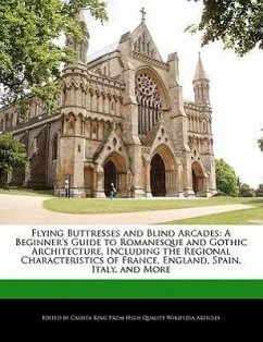 Flying Buttresses and Blind Arcades: A Beginner's Guide to Romanesque and Gothic Architecture, Including the Regional Characteristics of France, Engla - King, Calista
