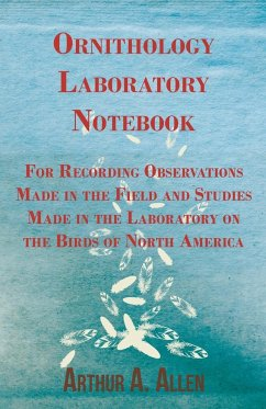Ornithology Laboratory Notebook - For Recording Observations Made in the Field and Studies Made in the Laboratory on the Birds of North America - Allen, Arthur A.