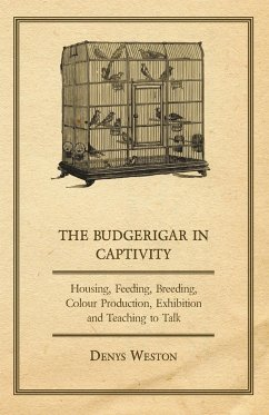 The Budgerigar in Captivity - Housing, Feeding, Breeding, Colour Production, Exhibition and Teaching to Talk - Weston, Denys