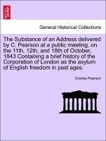 The Substance of an Address delivered by C. Pearson at a public meeting, on the 11th, 12th, and 18th of October, 1843 Containing a brief history of the Corporation of London as the asylum of English freedom in past ages.