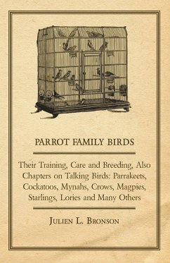 Parrot Family Birds - Their Training, Care and Breeding, Also Chapters on Talking Birds - Bronson, Julien L.