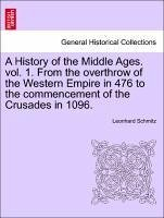 A History of the Middle Ages. vol. 1. From the overthrow of the Western Empire in 476 to the commencement of the Crusades in 1096.