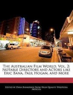 The Australian Film World, Vol. 2: Notable Directors and Actors Like Eric Bana, Paul Hogan, and More - Rasmussen, Dana