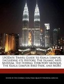 Up2date Travel Guide to Kuala Lumpur, Including Its History, the Islamic Arts Museum, the Federal Territory Mosque, the Kuala Lumpur Bird Park, and Mo