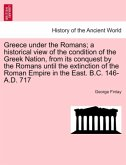 Greece under the Romans; a historical view of the condition of the Greek Nation, from its conquest by the Romans until the extinction of the Roman Empire in the East. B.C. 146-A.D. 717