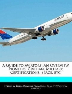 A Guide to Aviators: An Overview, Pioneers, Civilian, Military, Certifications, Space, Etc. - Dawkins, Stella