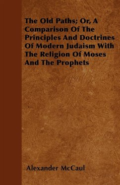 The Old Paths Or, A Comparison Of The Principles And Doctrines Of Modern Judaism With The Religion Of Moses And The Prophets - Mccaul, Alexander