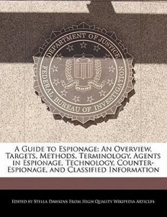 A Guide to Espionage: An Overview, Targets, Methods, Terminology, Agents in Espionage, Technology, Counter-Espionage, and Classified Informa - Dawkins, Stella