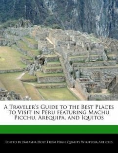 A Traveler's Guide to the Best Places to Visit in Peru Featuring Machu Picchu, Arequipa, and Iquitos - Holt, Natasha