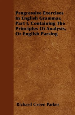 Progressive Exercises In English Grammar, Part I. Containing The Principles Of Analysis, Or English Parsing - Parker, Richard Green