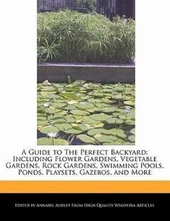 A Guide to the Perfect Backyard: Including Flower Gardens, Vegetable Gardens, Rock Gardens, Swimming Pools, Ponds, Playsets, Gazebos, and More - Audley, Annabel