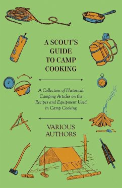 A Scout's Guide to Camp Cooking - A Collection of Historical Camping Articles on the Recipes and Equipment Used in Camp Cooking - Various