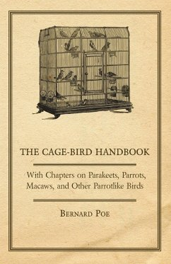 The Cage-Bird Handbook - With Chapters on Parakeets, Parrots, Macaws, and Other Parrotlike Birds - Poe, Bernard