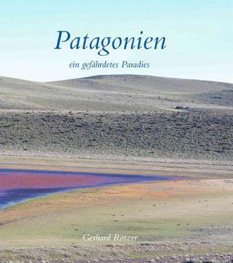 Patagonien - ein gefährdetes Paradies - Rötzer, Gerhard