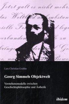 Georg Simmels Objektwelt. Verstehensmodelle zwischen Geschichtsphilosophie und Ästhetik - Grabbe, Lars Chr.
