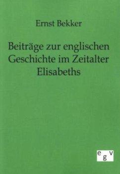 Beiträge zur englischen Geschichte im Zeitalter Elisabeths - Bekker, Ernst