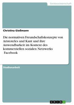 Die normativen Freundschaftskonzepte von Aristoteles und Kant und ihre Anwendbarkeit im Kontext des kommerziellen sozialen Netzwerks Facebook - Gießmann, Christina