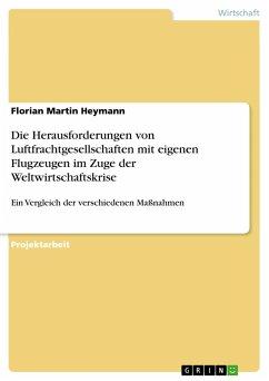 Die Herausforderungen von Luftfrachtgesellschaften mit eigenen Flugzeugen im Zuge der Weltwirtschaftskrise - Heymann, Florian Martin
