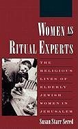 Women as Ritual Experts: The Religious Lives of Elderly Jewish Women in Jerusalem - Sered, Susan S.