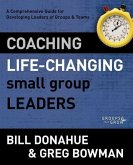 Coaching Life-Changing Small Group Leaders: A Comprehensive Guide for Developing Leaders of Groups and Teams