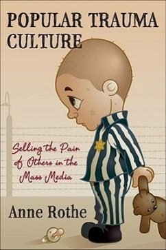 Popular Trauma Culture: Selling the Pain of Others in the Mass Media - Rothe, Anne
