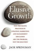 Elusive Growth: Why Prevailing Practices in Strategy, Marketing and Management Education Are the Problem, Not the Solution