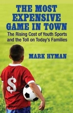 The Most Expensive Game in Town: The Rising Cost of Youth Sports and the Toll on Today's Families - Hyman, Mark