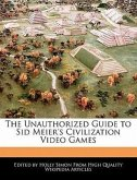The Unauthorized Guide to Sid Meier's Civilization Video Games